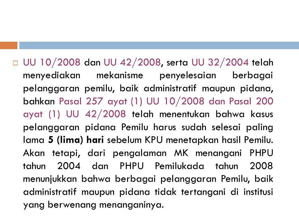 UU 10/2008 dan UU 42/2008, serta UU 32/2004 telah menyediakan mekanisme penyelesaian berbagai pelanggaran pemilu, baik administratif maupun pidana, bahkan Pasal 257 ayat (1) UU 10/2008 dan Pasal 200 ayat (1) UU 42/2008 telah menentukan bahwa kasus pelanggaran pidana Pemilu harus sudah selesai paling lama 5 (lima) hari sebelum KPU menetapkan hasil Pemilu.