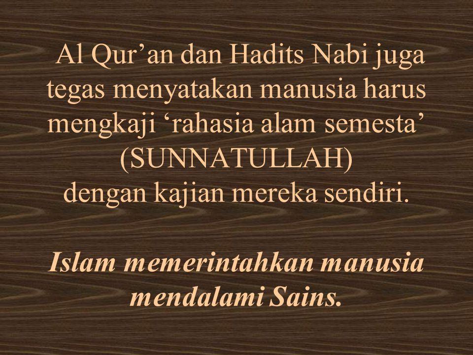 Al Qur'an dan Hadits Nabi juga tegas menyatakan manusia harus mengkaji 'rahasia alam semesta' (SUNNATULLAH) dengan kajian mereka sendiri.