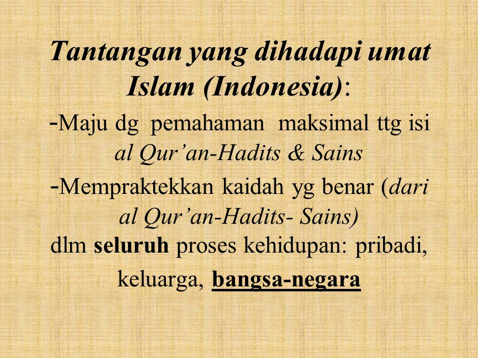 Tantangan yang dihadapi umat Islam (Indonesia): -Maju dg pemahaman maksimal ttg isi al Qur'an-Hadits & Sains -Mempraktekkan kaidah yg benar (dari al Qur'an-Hadits- Sains) dlm seluruh proses kehidupan: pribadi, keluarga, bangsa-negara