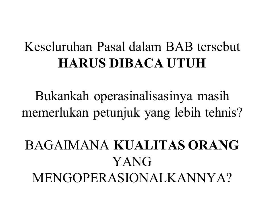 Keseluruhan Pasal dalam BAB tersebut HARUS DIBACA UTUH Bukankah operasinalisasinya masih memerlukan petunjuk yang lebih tehnis.