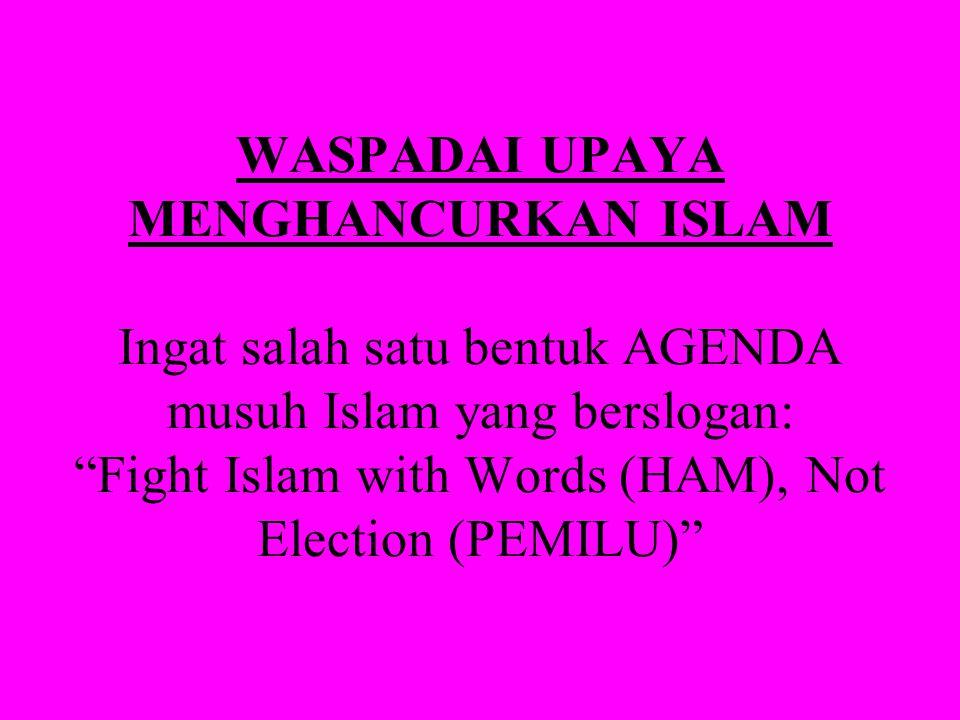 WASPADAI UPAYA MENGHANCURKAN ISLAM Ingat salah satu bentuk AGENDA musuh Islam yang berslogan: Fight Islam with Words (HAM), Not Election (PEMILU)