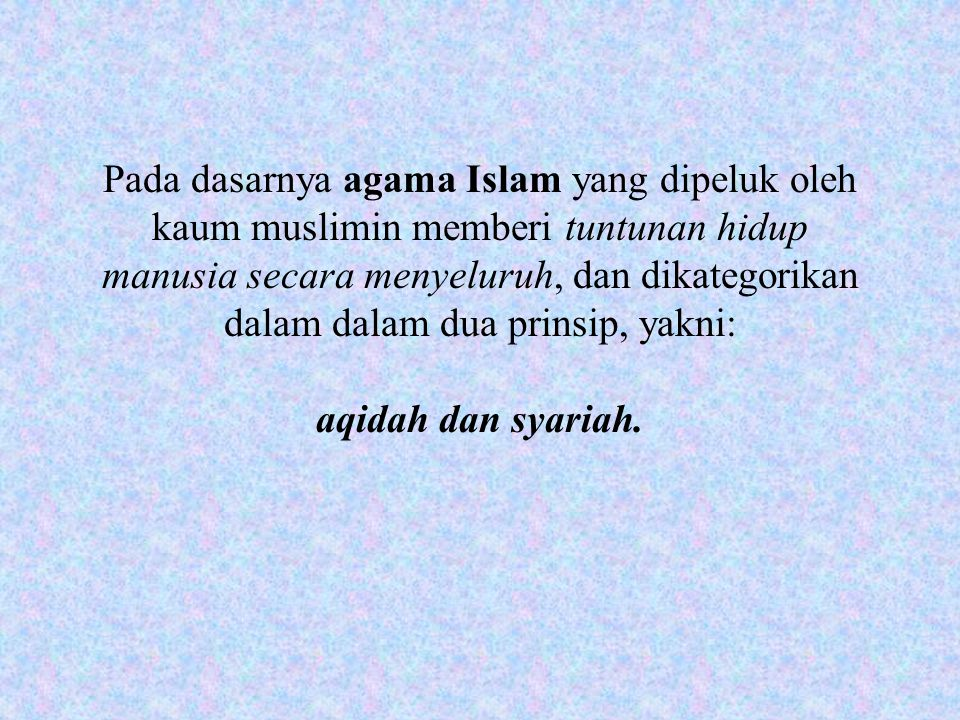 Pada dasarnya agama Islam yang dipeluk oleh kaum muslimin memberi tuntunan hidup manusia secara menyeluruh, dan dikategorikan dalam dalam dua prinsip, yakni: aqidah dan syariah.