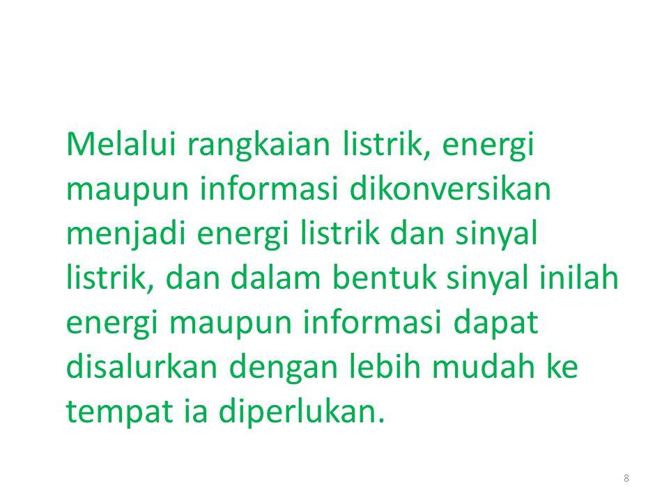 Melalui rangkaian listrik, energi maupun informasi dikonversikan menjadi energi listrik dan sinyal listrik, dan dalam bentuk sinyal inilah energi maupun informasi dapat disalurkan dengan lebih mudah ke tempat ia diperlukan.