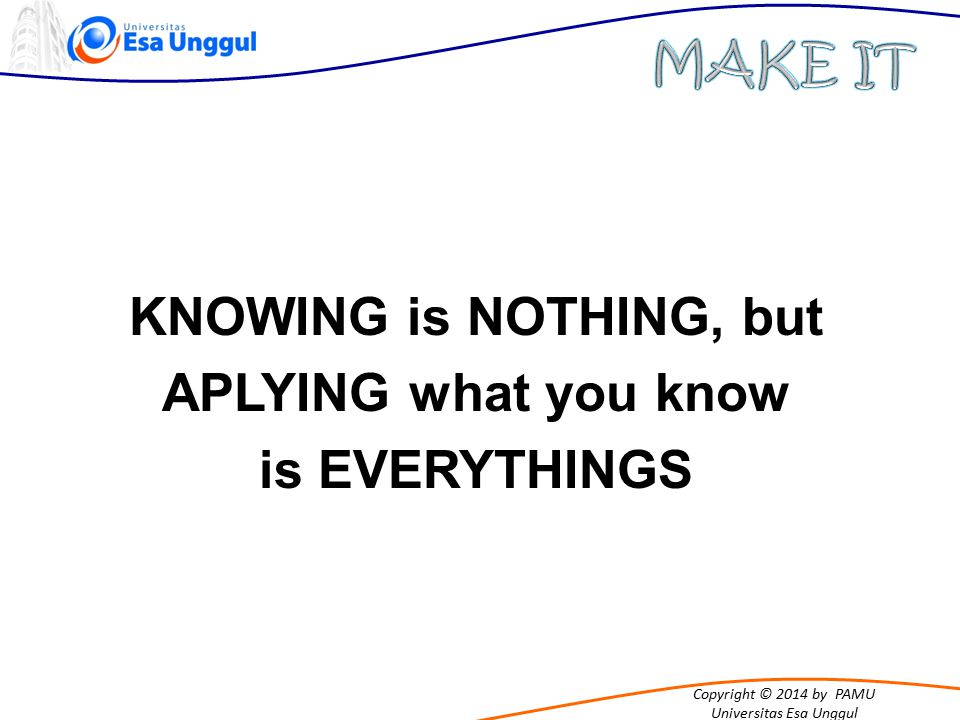 KNOWING is NOTHING, but APLYING what you know