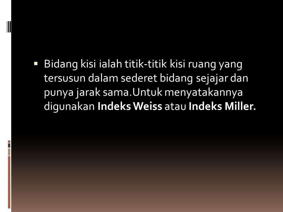 Bidang kisi ialah titik-titik kisi ruang yang tersusun dalam sederet bidang sejajar dan punya jarak sama.Untuk menyatakannya digunakan Indeks Weiss atau Indeks Miller.