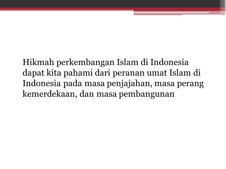 Hikmah perkembangan Islam di Indonesia dapat kita pahami dari peranan umat Islam di Indonesia pada masa penjajahan, masa perang kemerdekaan, dan masa pembangunan