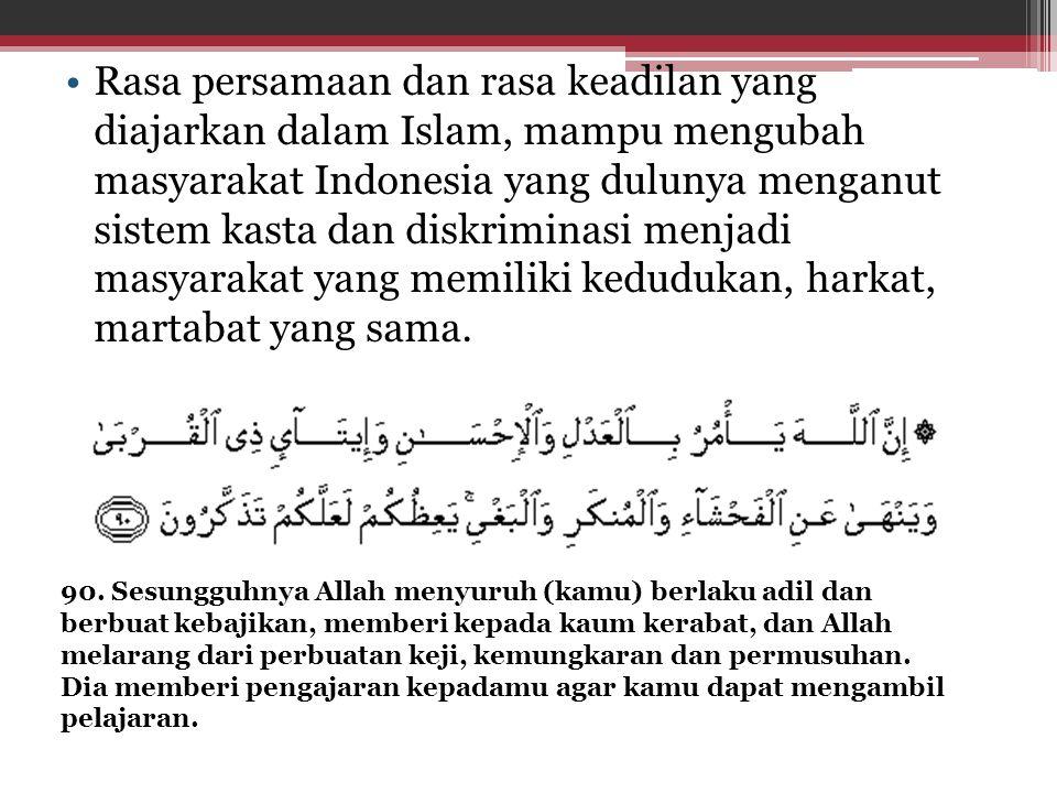 Rasa persamaan dan rasa keadilan yang diajarkan dalam Islam, mampu mengubah masyarakat Indonesia yang dulunya menganut sistem kasta dan diskriminasi menjadi masyarakat yang memiliki kedudukan, harkat, martabat yang sama.