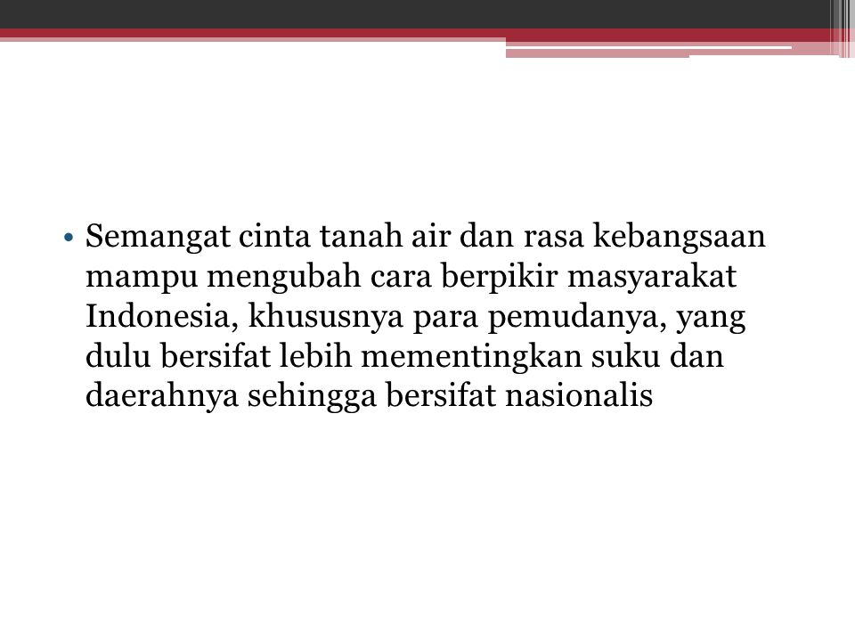 Semangat cinta tanah air dan rasa kebangsaan mampu mengubah cara berpikir masyarakat Indonesia, khususnya para pemudanya, yang dulu bersifat lebih mementingkan suku dan daerahnya sehingga bersifat nasionalis