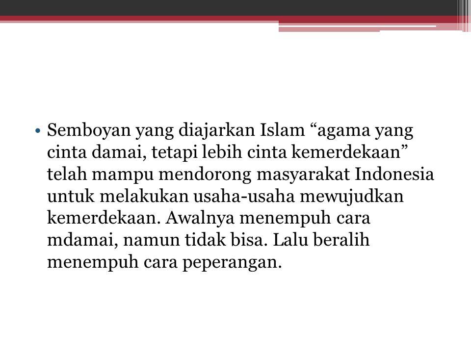 Semboyan yang diajarkan Islam agama yang cinta damai, tetapi lebih cinta kemerdekaan telah mampu mendorong masyarakat Indonesia untuk melakukan usaha-usaha mewujudkan kemerdekaan.