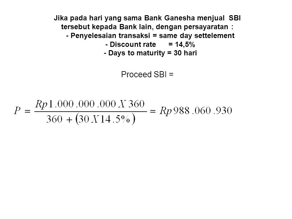 Jika pada hari yang sama Bank Ganesha menjual SBI tersebut kepada Bank lain, dengan persayaratan : - Penyelesaian transaksi = same day settelement - Discount rate = 14,5% - Days to maturity = 30 hari