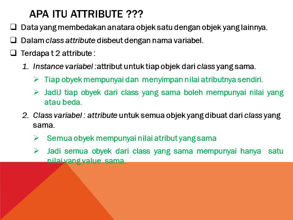 Apa itu attribute Data yang membedakan anatara objek satu dengan objek yang lainnya. Dalam class attribute disbeut dengan nama variabel.
