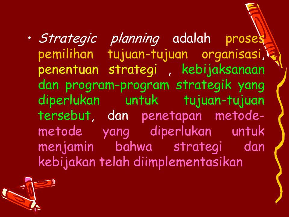 Strategic planning adalah proses pemilihan tujuan-tujuan organisasi, penentuan strategi , kebijaksanaan dan program-program strategik yang diperlukan untuk tujuan-tujuan tersebut, dan penetapan metode-metode yang diperlukan untuk menjamin bahwa strategi dan kebijakan telah diimplementasikan