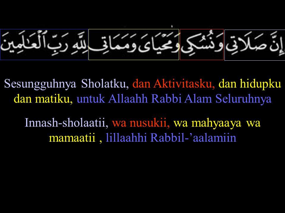 Sesungguhnya Sholatku, dan Aktivitasku, dan hidupku dan matiku, untuk Allaahh Rabbi Alam Seluruhnya