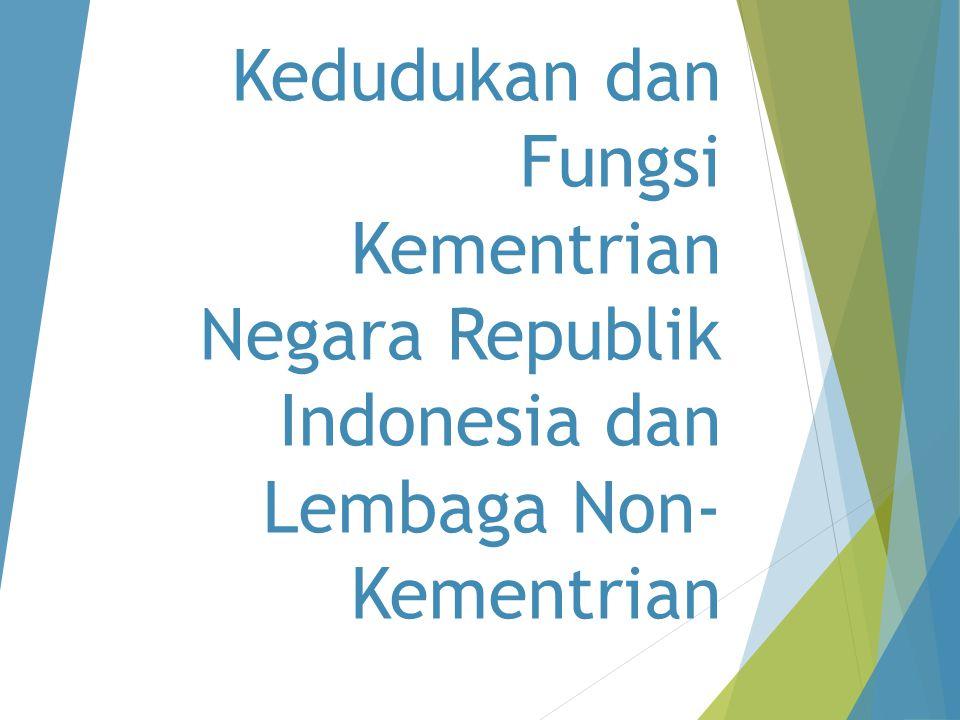 Kedudukan dan Fungsi Kementrian Negara Republik Indonesia dan Lembaga Non-Kementrian