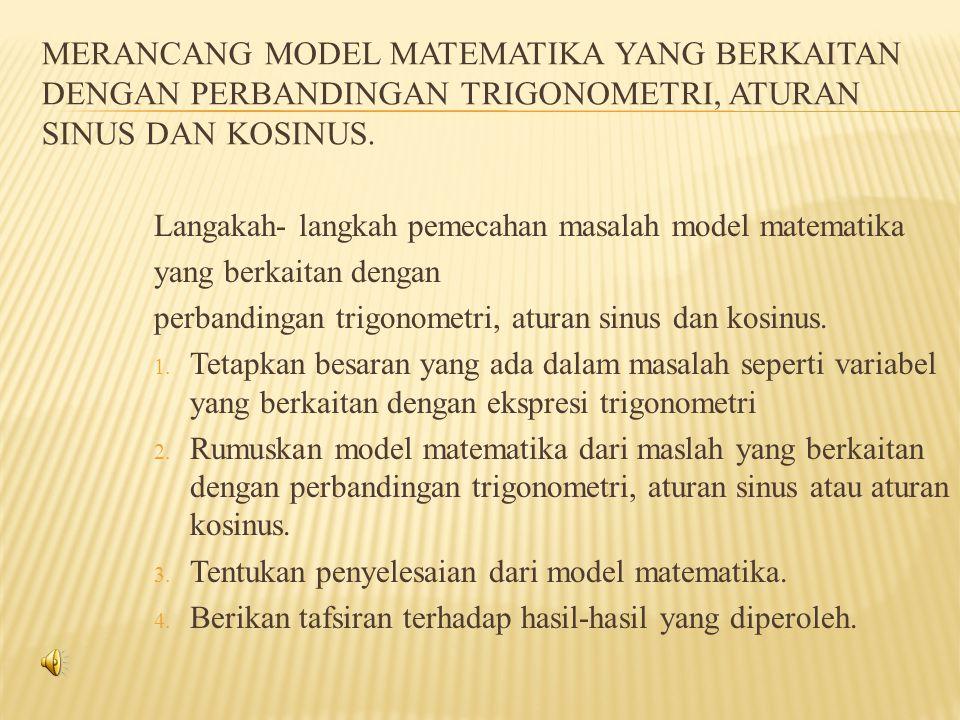 Merancang Model Matematika yang Berkaitan dengan perbandingan trigonometri, aturan sinus dan kosinus.