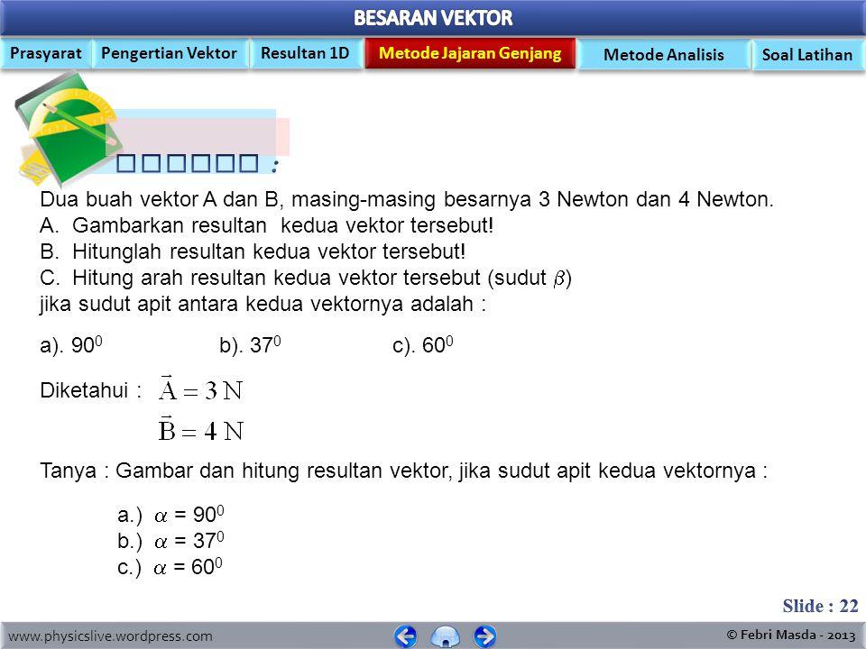 Contoh : Dua buah vektor A dan B, masing-masing besarnya 3 Newton dan 4 Newton. Gambarkan resultan kedua vektor tersebut!