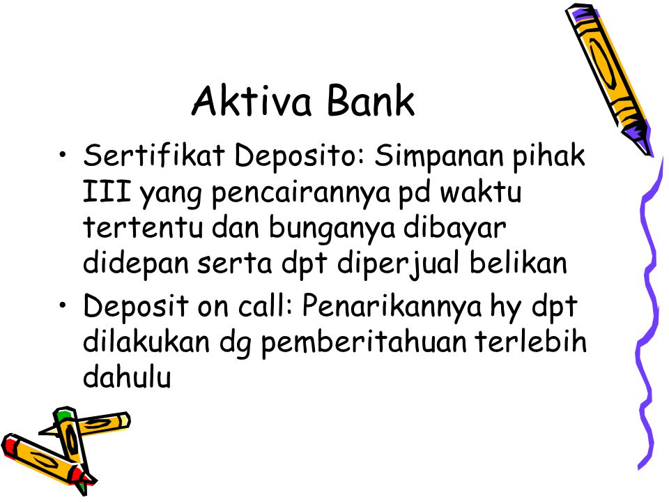 Aktiva Bank Sertifikat Deposito: Simpanan pihak III yang pencairannya pd waktu tertentu dan bunganya dibayar didepan serta dpt diperjual belikan.