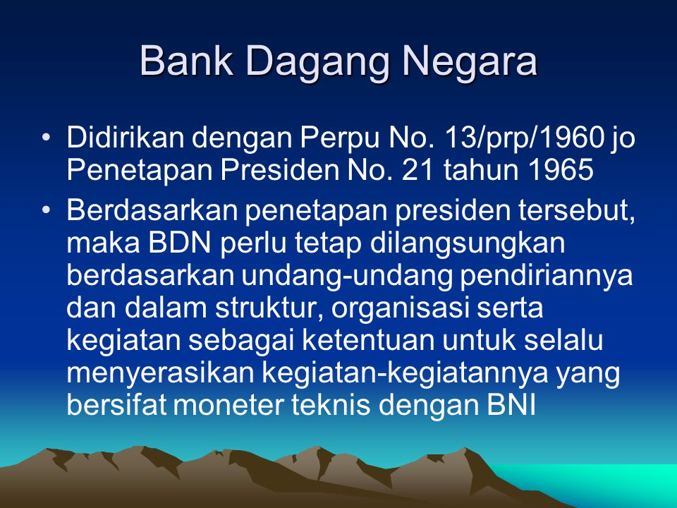 Bank Dagang Negara Didirikan dengan Perpu No. 13/prp/1960 jo Penetapan Presiden No. 21 tahun 1965.