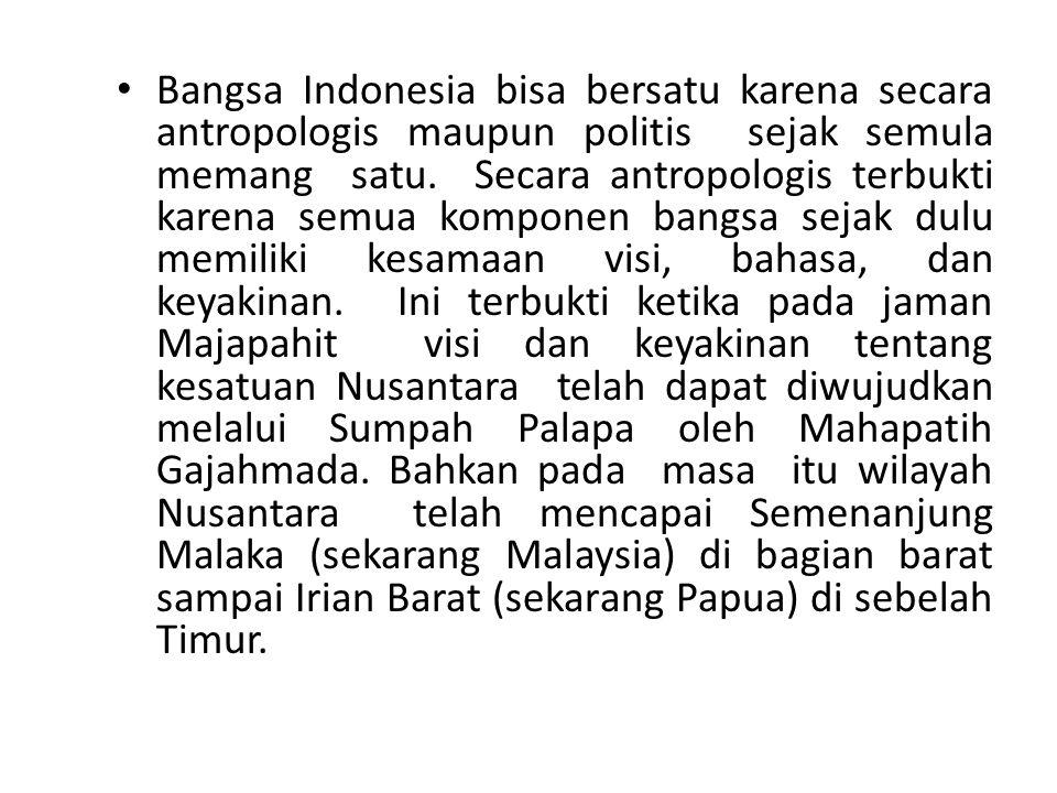 Bangsa Indonesia bisa bersatu karena secara antropologis maupun politis sejak semula memang satu.