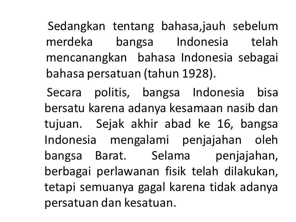 Sedangkan tentang bahasa,jauh sebelum merdeka bangsa Indonesia telah mencanangkan bahasa Indonesia sebagai bahasa persatuan (tahun 1928).