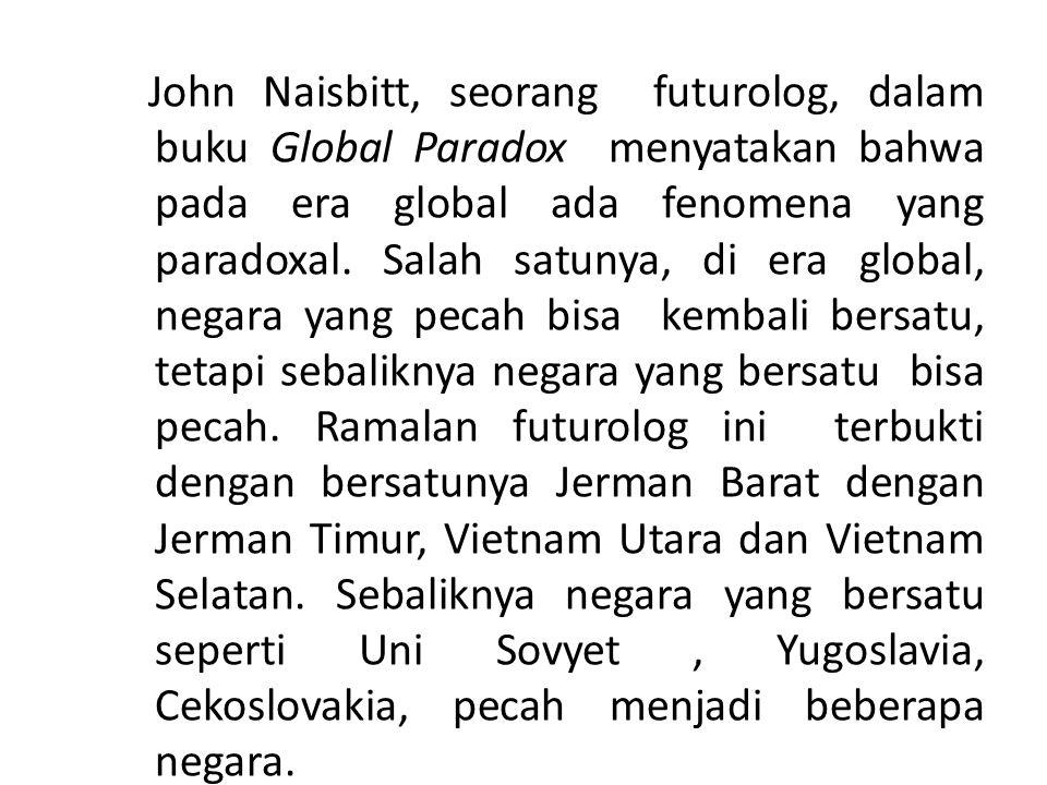 John Naisbitt, seorang futurolog, dalam buku Global Paradox menyatakan bahwa pada era global ada fenomena yang paradoxal.