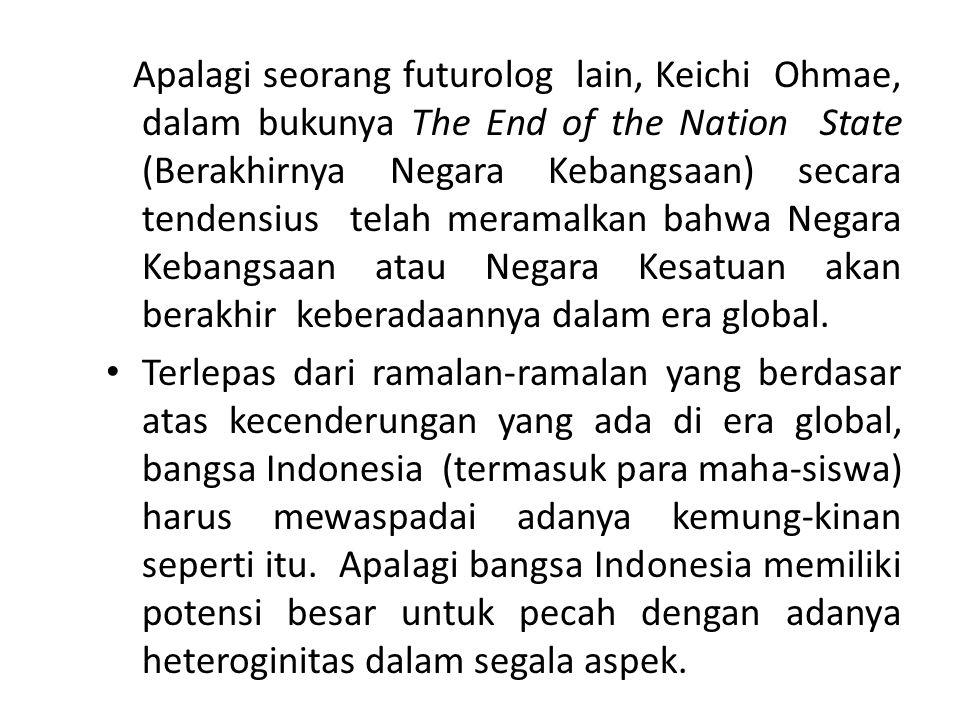 Apalagi seorang futurolog lain, Keichi Ohmae, dalam bukunya The End of the Nation State (Berakhirnya Negara Kebangsaan) secara tendensius telah meramalkan bahwa Negara Kebangsaan atau Negara Kesatuan akan berakhir keberadaannya dalam era global.