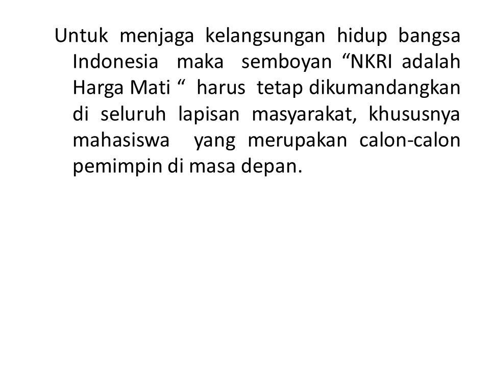 Untuk menjaga kelangsungan hidup bangsa Indonesia maka semboyan NKRI adalah Harga Mati harus tetap dikumandangkan di seluruh lapisan masyarakat, khususnya mahasiswa yang merupakan calon-calon pemimpin di masa depan.
