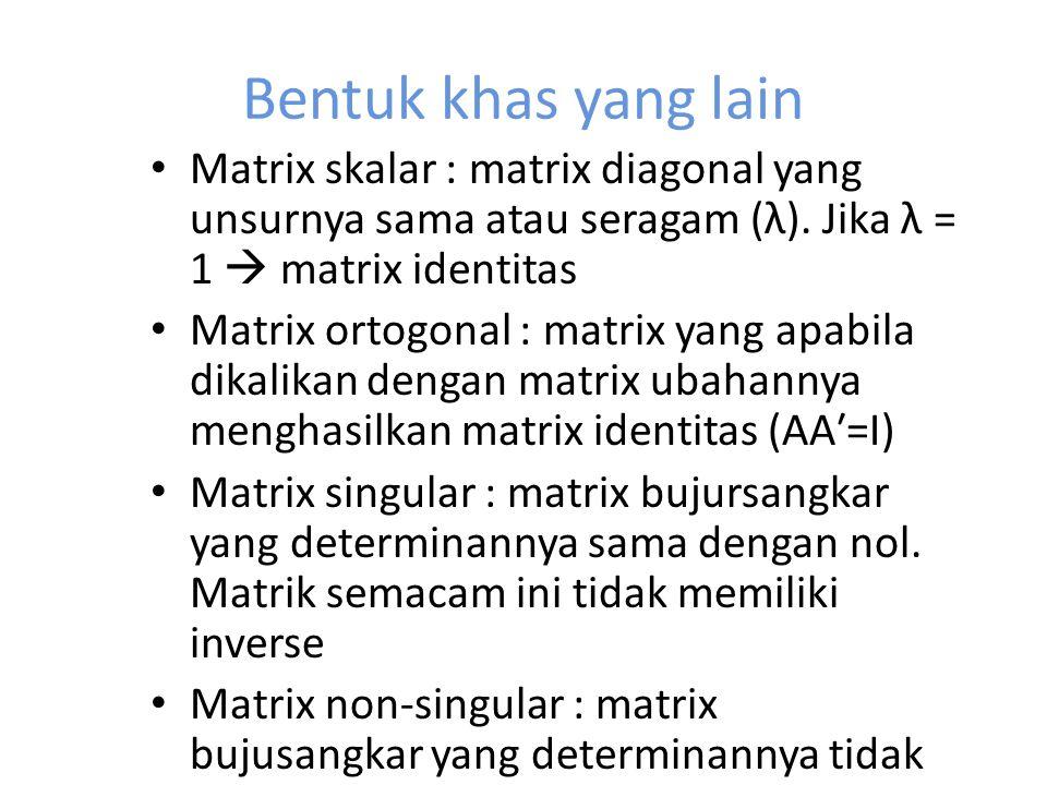 Bentuk khas yang lain Matrix skalar : matrix diagonal yang unsurnya sama atau seragam (λ). Jika λ = 1  matrix identitas.
