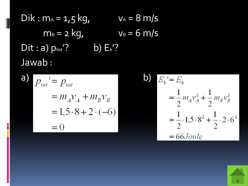 Dik : mA = 1,5 kg, vA = 8 m/s mB = 2 kg, vB = 6 m/s Dit : a) ptot' b) Ek' Jawab : a) b)