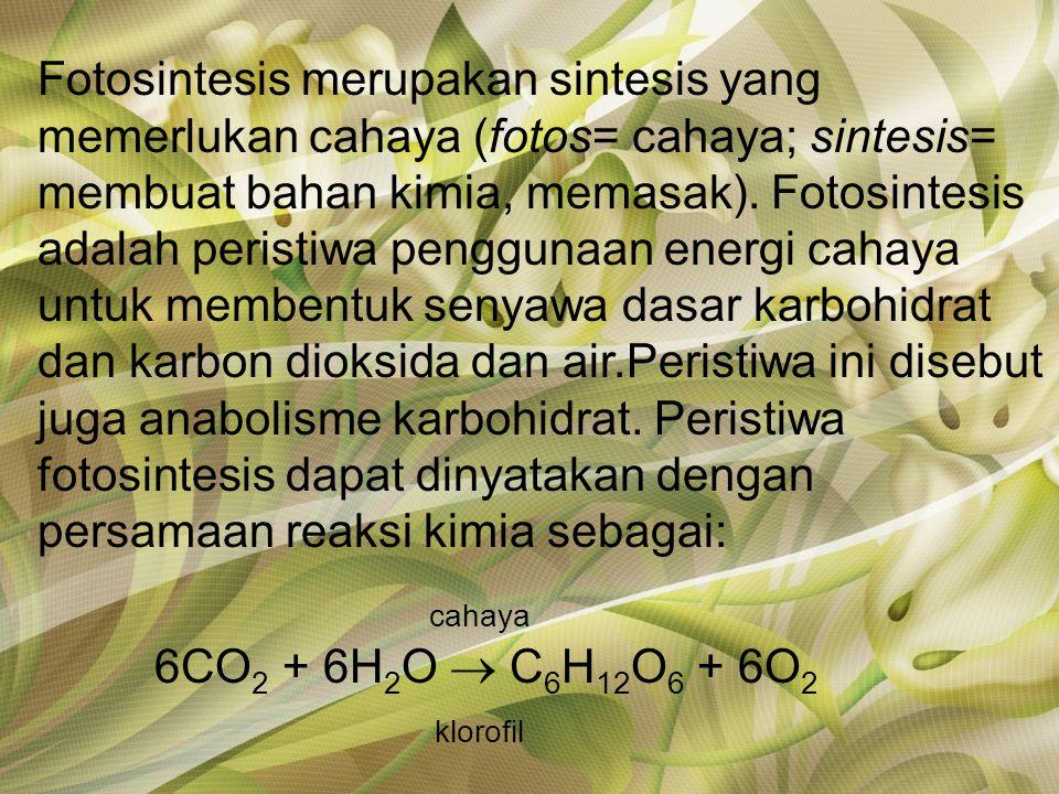 Fotosintesis merupakan sintesis yang memerlukan cahaya (fotos= cahaya; sintesis= membuat bahan kimia, memasak). Fotosintesis adalah peristiwa penggunaan energi cahaya untuk membentuk senyawa dasar karbohidrat dan karbon dioksida dan air.Peristiwa ini disebut juga anabolisme karbohidrat. Peristiwa fotosintesis dapat dinyatakan dengan persamaan reaksi kimia sebagai: