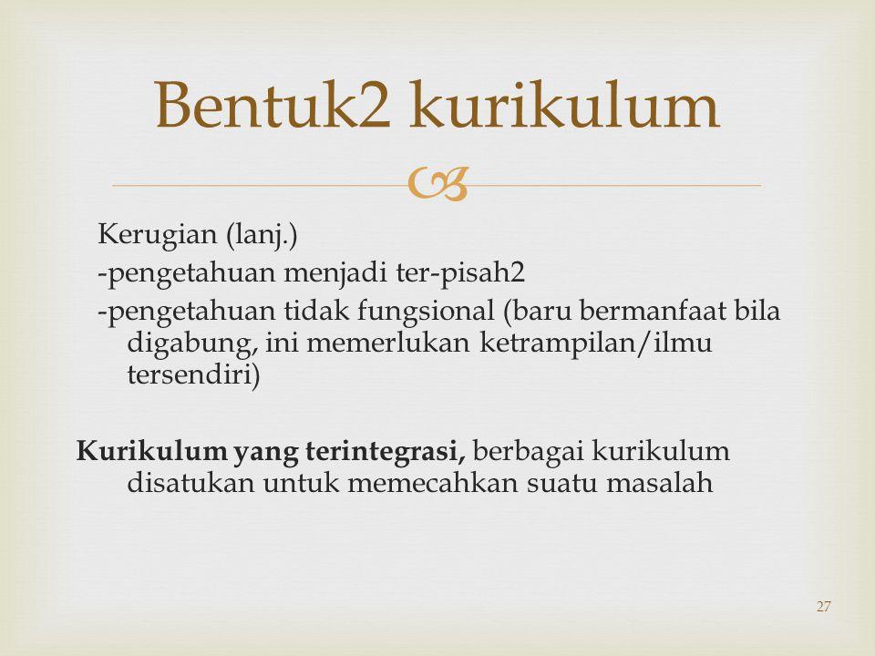 Bentuk2 kurikulum Kerugian (lanj.) -pengetahuan menjadi ter-pisah2