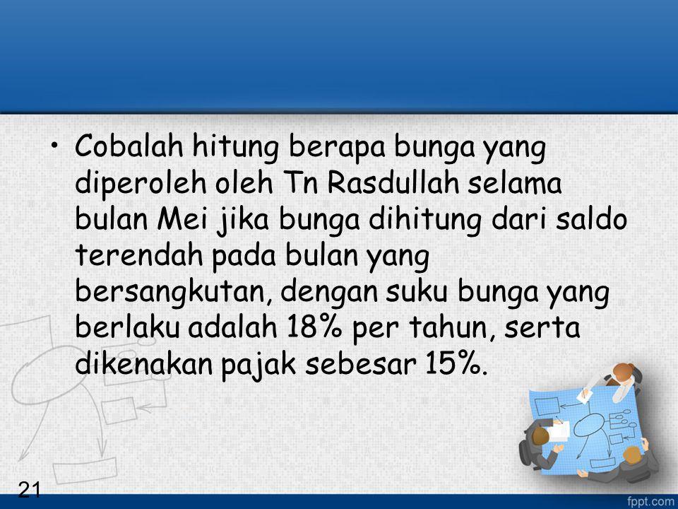 Cobalah hitung berapa bunga yang diperoleh oleh Tn Rasdullah selama bulan Mei jika bunga dihitung dari saldo terendah pada bulan yang bersangkutan, dengan suku bunga yang berlaku adalah 18% per tahun, serta dikenakan pajak sebesar 15%.