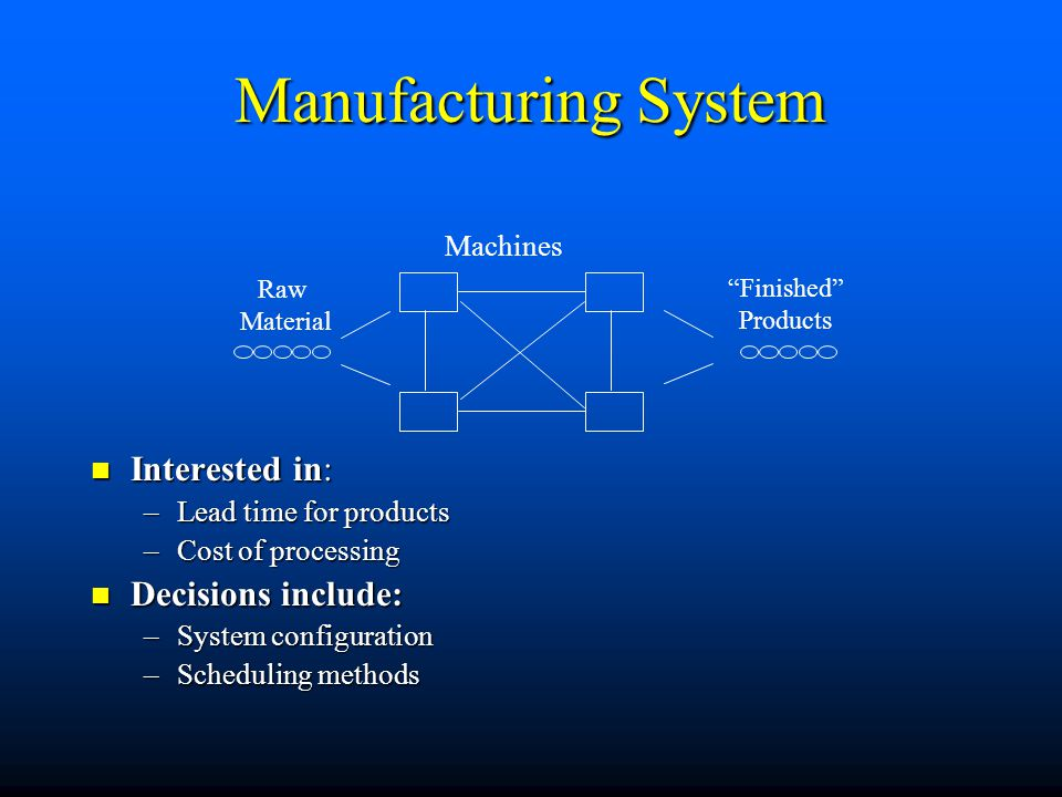 Manufacturing System Interested in: Decisions include: Machines