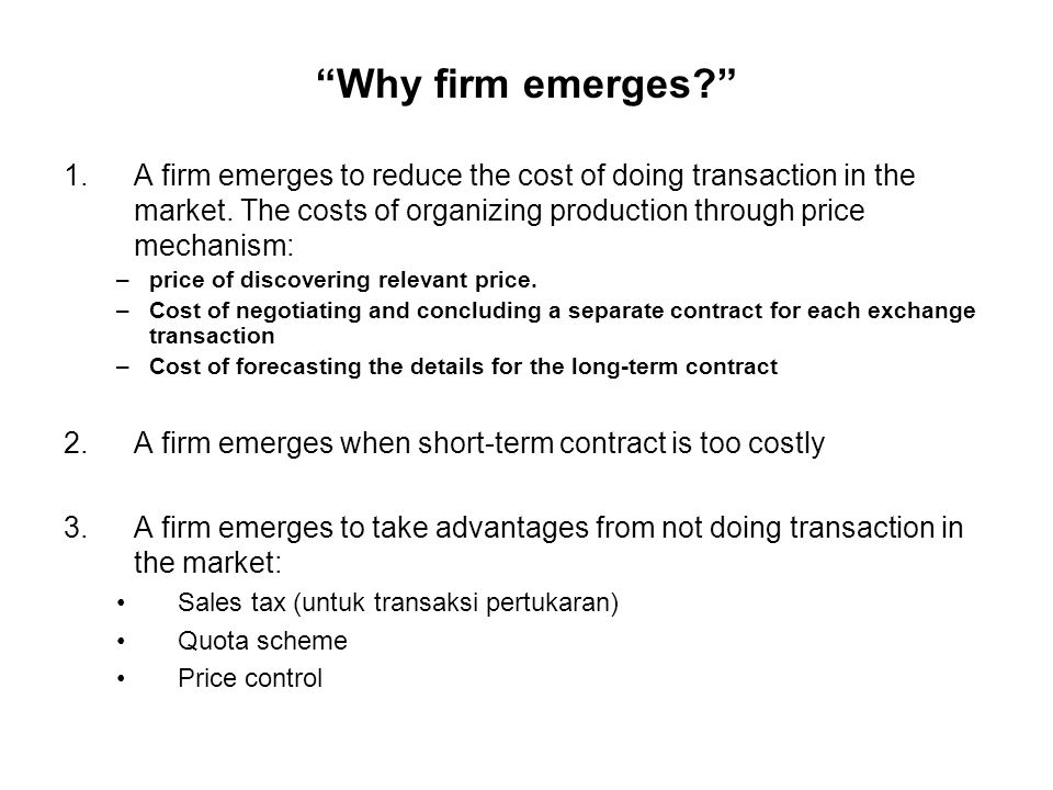Why firm emerges A firm emerges to reduce the cost of doing transaction in the market. The costs of organizing production through price mechanism: