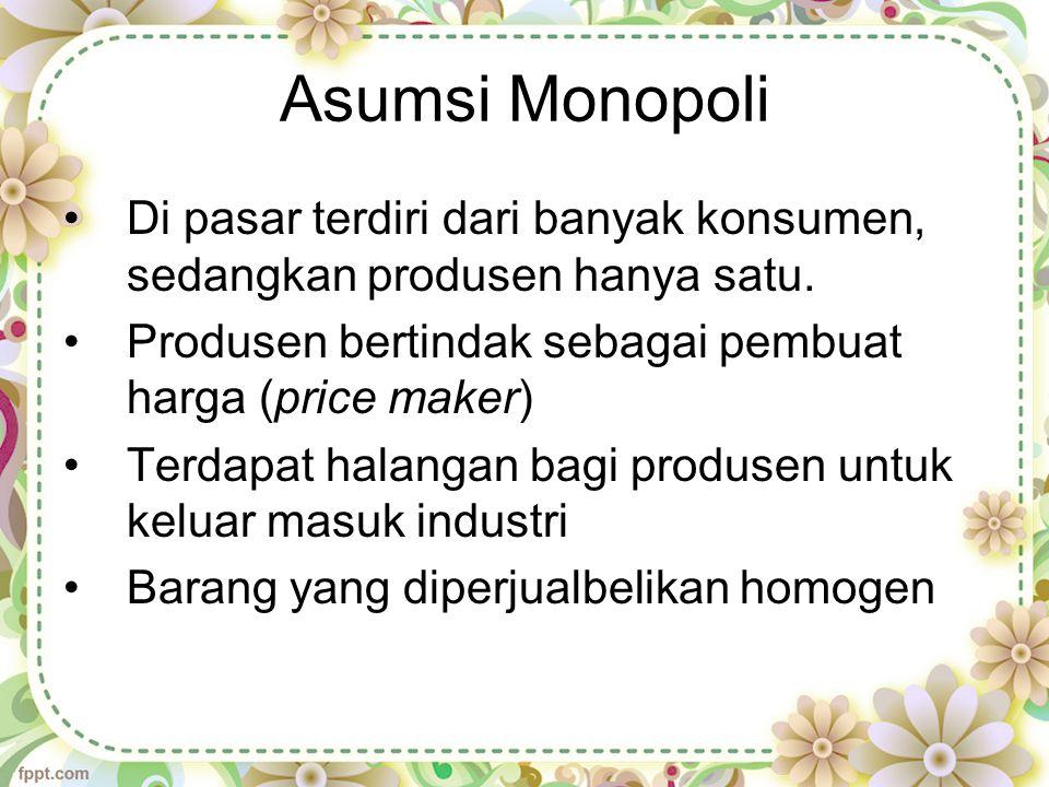 Asumsi Monopoli Di pasar terdiri dari banyak konsumen, sedangkan produsen hanya satu. Produsen bertindak sebagai pembuat harga (price maker)