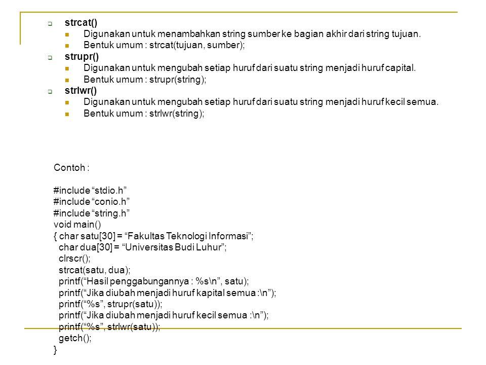 strcat() Digunakan untuk menambahkan string sumber ke bagian akhir dari string tujuan. Bentuk umum : strcat(tujuan, sumber);