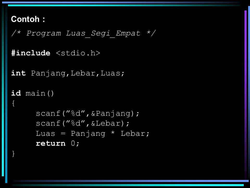 Contoh : /* Program Luas_Segi_Empat */ #include <stdio.h> int Panjang,Lebar,Luas; id main() { scanf( %d ,&Panjang);