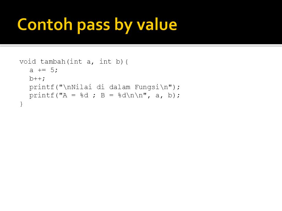 Contoh pass by value void tambah(int a, int b){ a += 5; b++;
