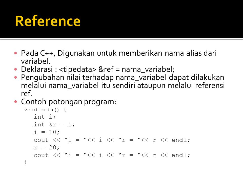 Reference Pada C++, Digunakan untuk memberikan nama alias dari variabel. Deklarasi : <tipedata> &ref = nama_variabel;