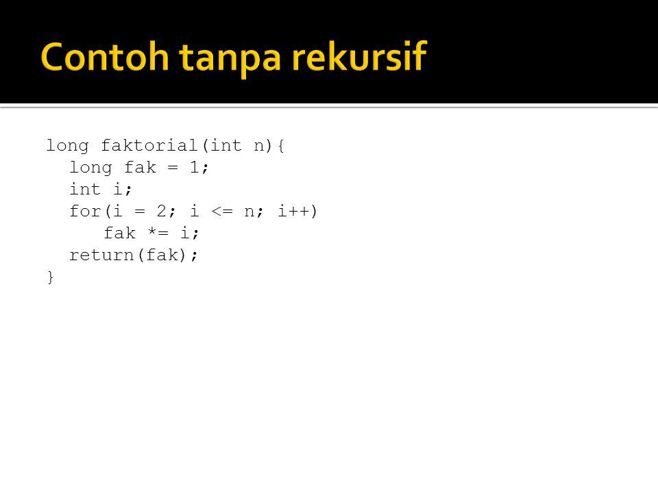 Contoh tanpa rekursif long faktorial(int n){ long fak = 1; int i;