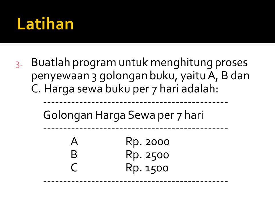 Latihan Buatlah program untuk menghitung proses penyewaan 3 golongan buku, yaitu A, B dan C. Harga sewa buku per 7 hari adalah: