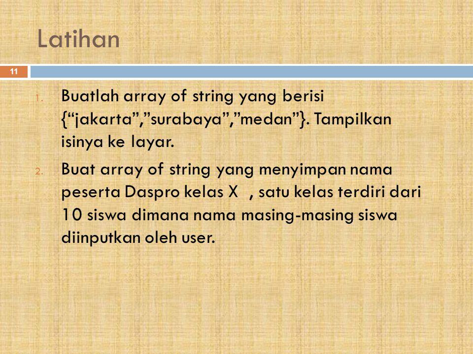 Latihan Buatlah array of string yang berisi { jakarta , surabaya , medan }. Tampilkan isinya ke layar.