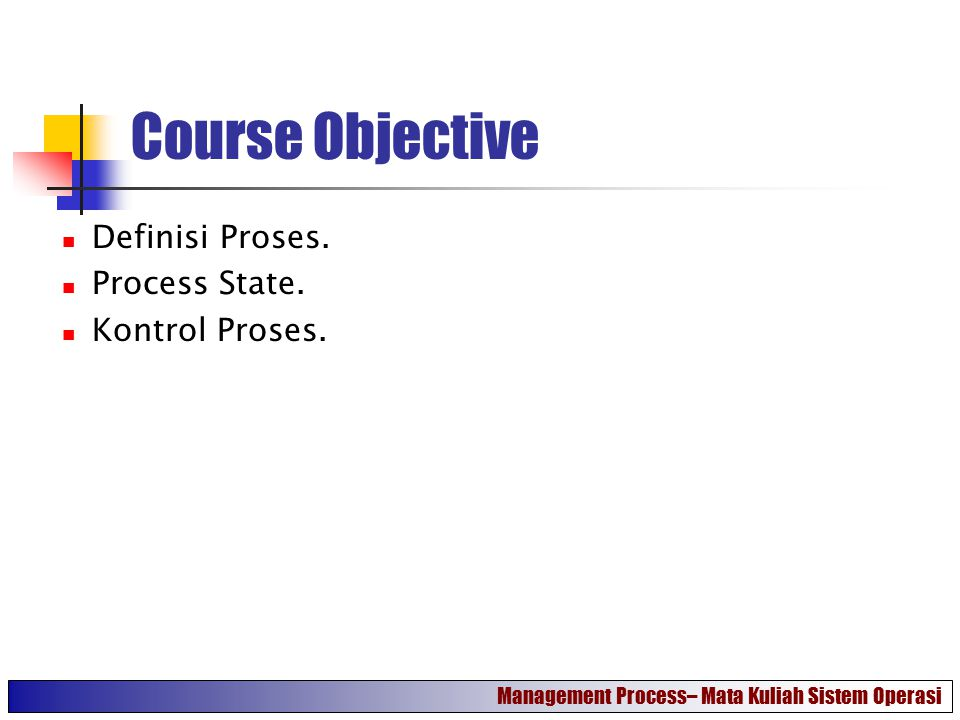Course Objective Definisi Proses. Process State. Kontrol Proses.
