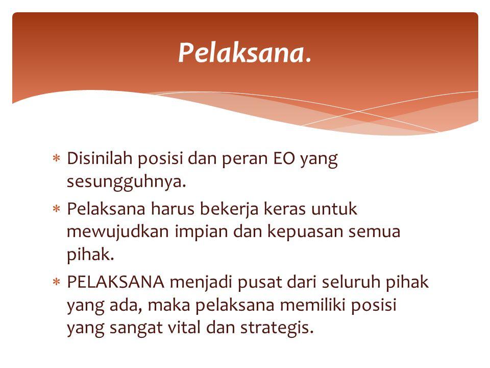 Pelaksana. Disinilah posisi dan peran EO yang sesungguhnya.