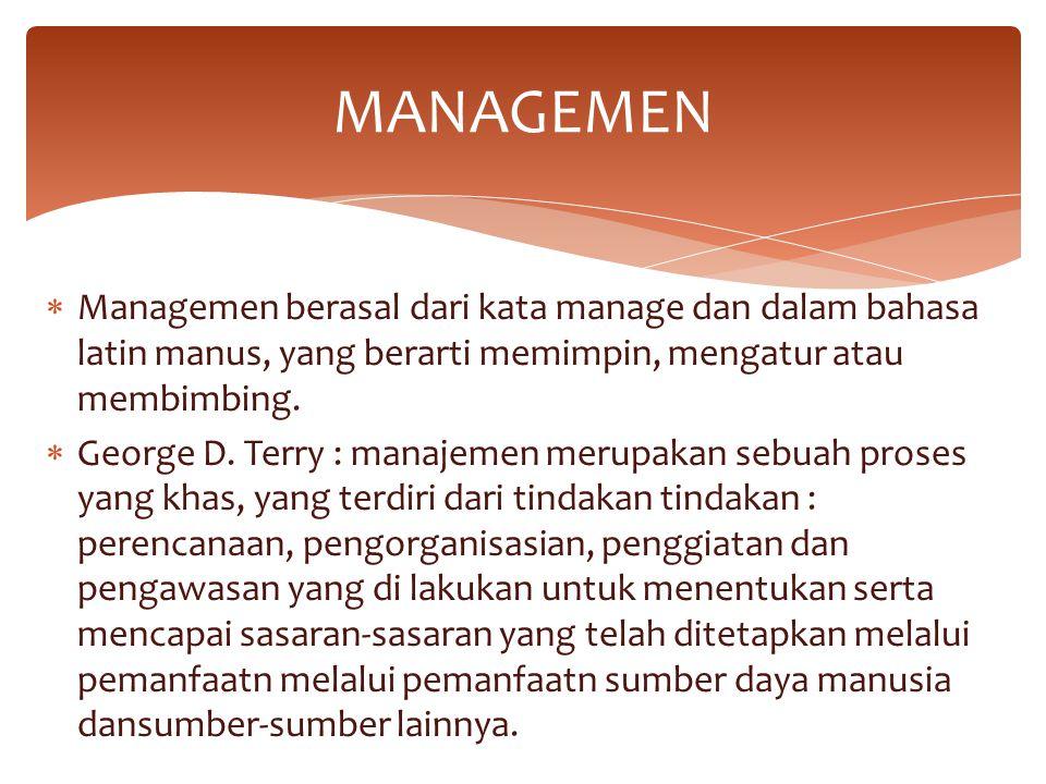 MANAGEMEN Managemen berasal dari kata manage dan dalam bahasa latin manus, yang berarti memimpin, mengatur atau membimbing.