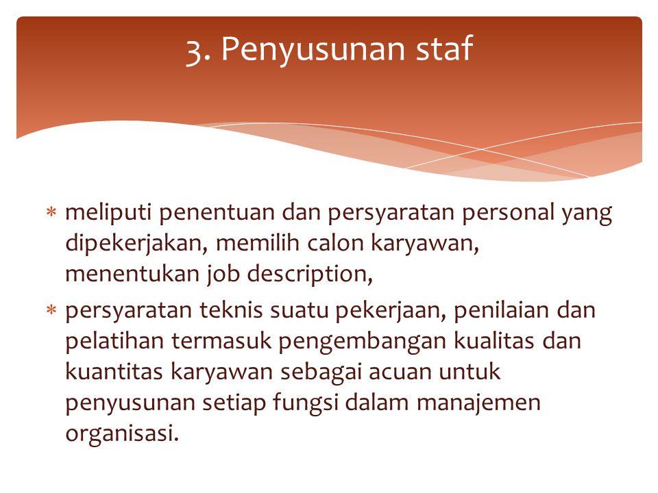3. Penyusunan staf meliputi penentuan dan persyaratan personal yang dipekerjakan, memilih calon karyawan, menentukan job description,