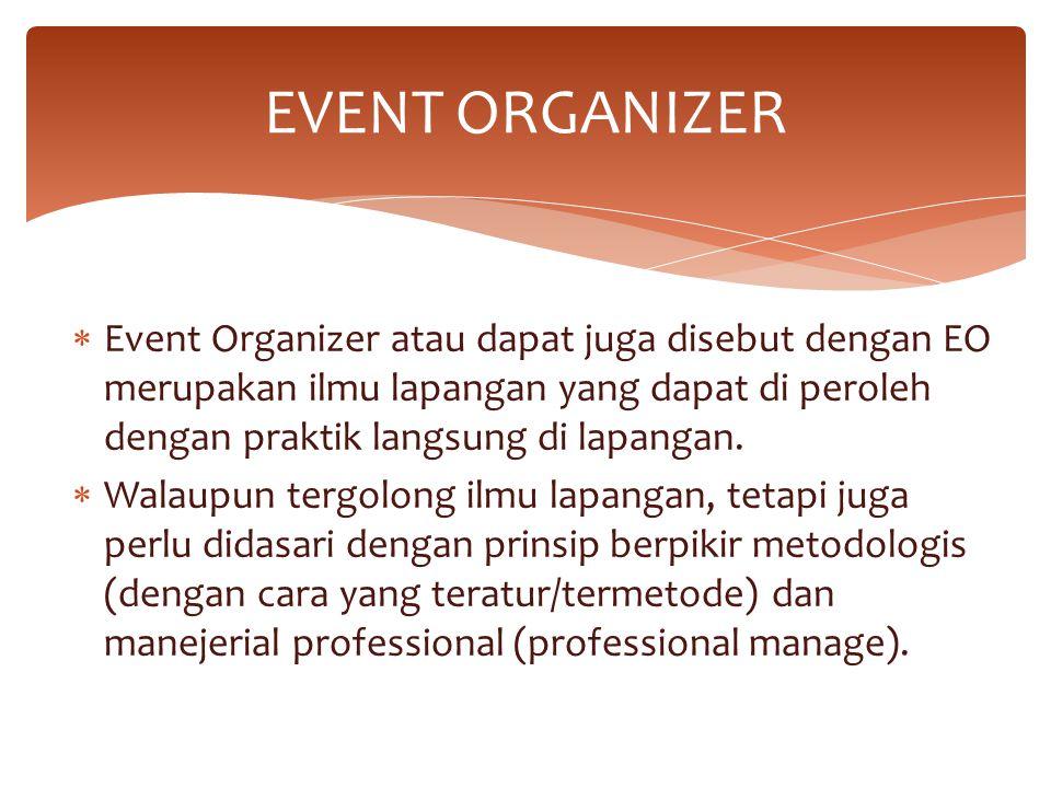 EVENT ORGANIZER Event Organizer atau dapat juga disebut dengan EO merupakan ilmu lapangan yang dapat di peroleh dengan praktik langsung di lapangan.