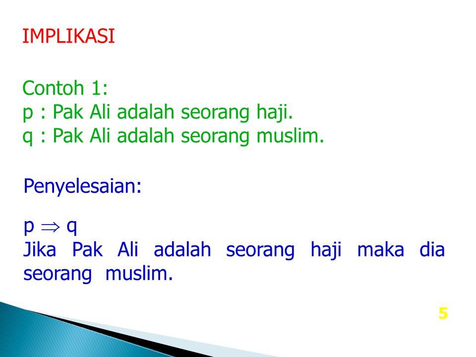 IMPLIKASI Contoh 1: p : Pak Ali adalah seorang haji. q : Pak Ali adalah seorang muslim. Penyelesaian: