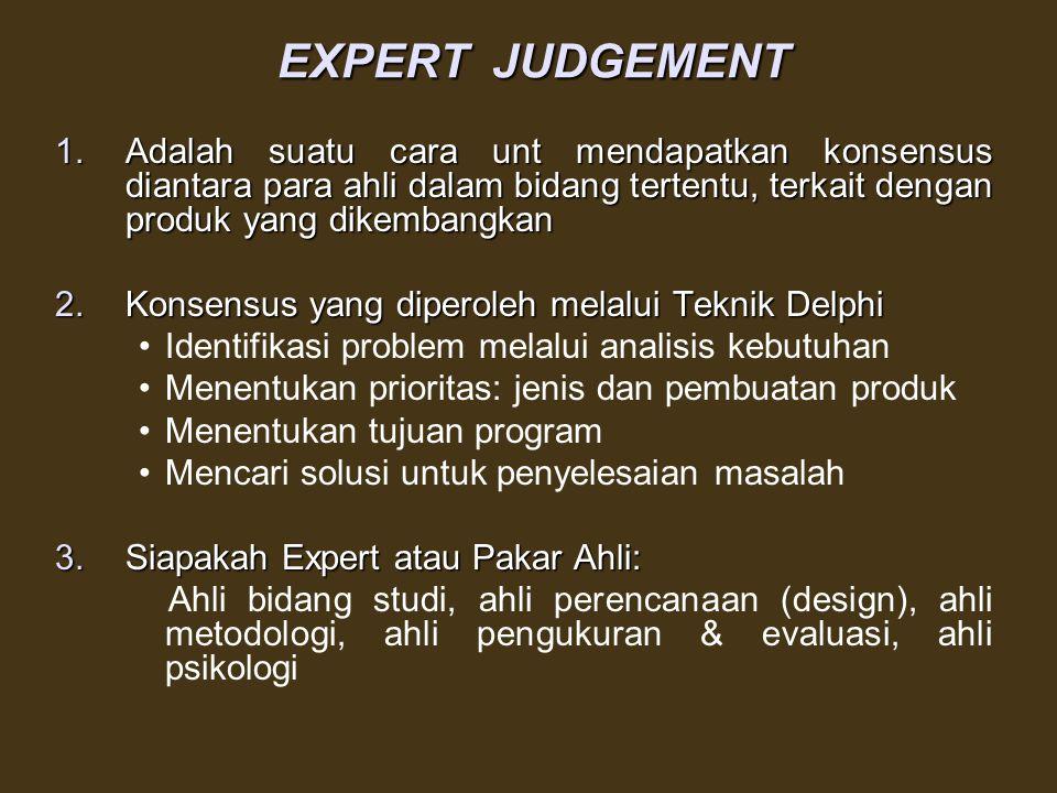 EXPERT JUDGEMENT Adalah suatu cara unt mendapatkan konsensus diantara para ahli dalam bidang tertentu, terkait dengan produk yang dikembangkan.