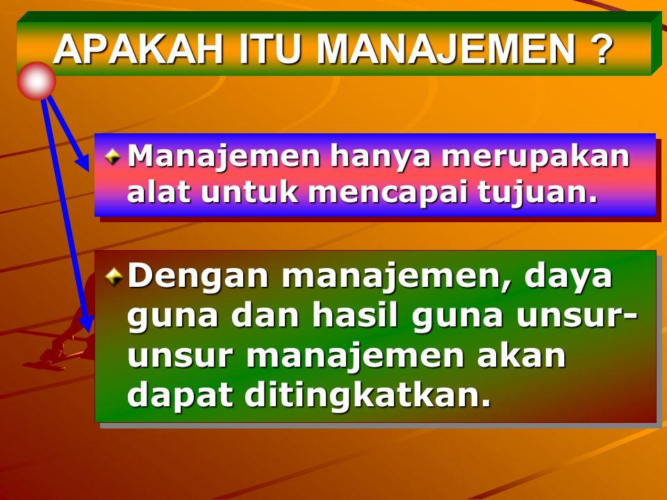APAKAH ITU MANAJEMEN Manajemen hanya merupakan alat untuk mencapai tujuan.